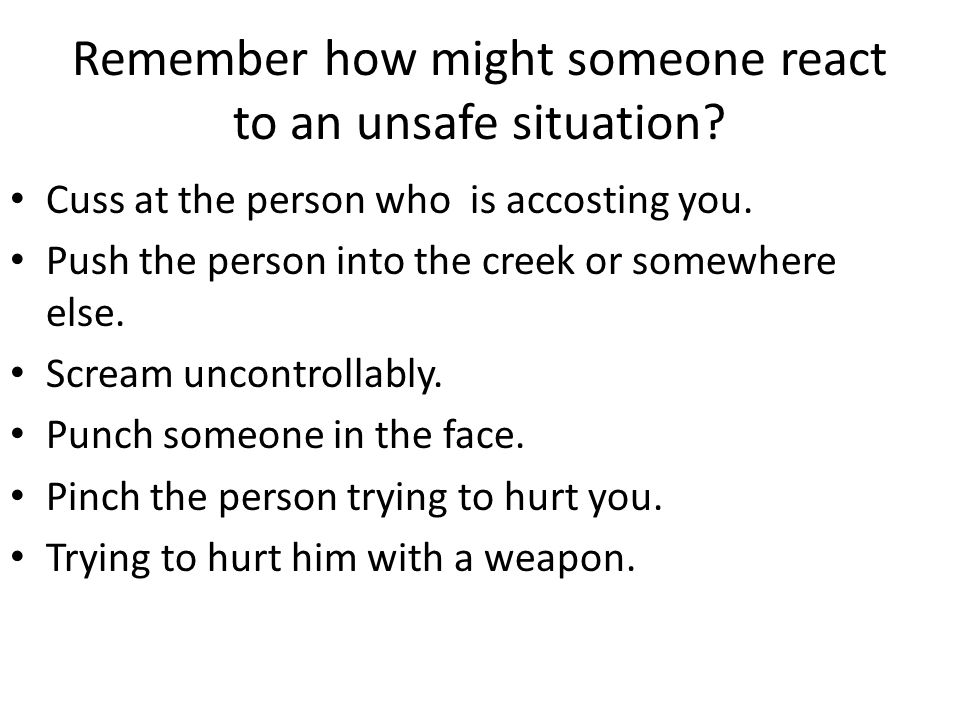 Remember how might someone react to an unsafe situation.