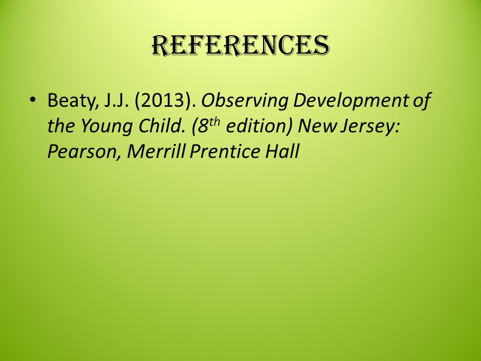 References Beaty, J.J. (2013). Observing Development of the Young Child. (8 th edition) New Jersey: Pearson, Merrill Prentice Hall