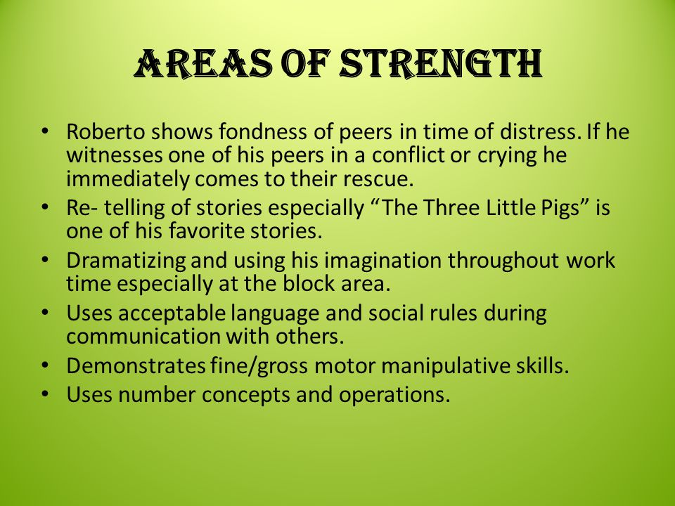 Areas needing strengthing Roberto needs constant redirection of using inside voice during conflict with peers.