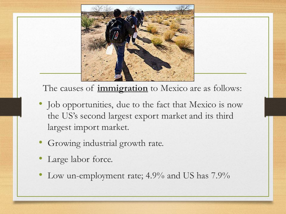 The causes of immigration to Mexico are as follows: Job opportunities, due to the fact that Mexico is now the US's second largest export market and its third largest import market.