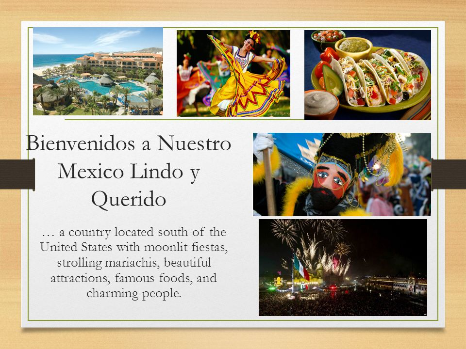Bienvenidos a Nuestro Mexico Lindo y Querido … a country located south of the United States with moonlit fiestas, strolling mariachis, beautiful attractions, famous foods, and charming people.