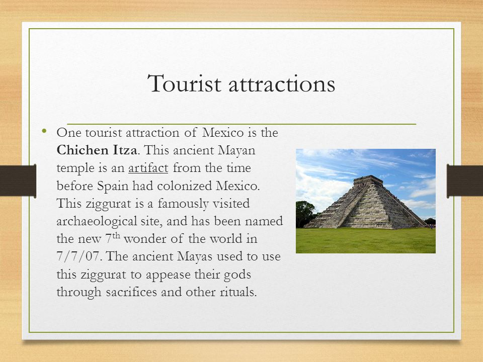 Tourist attractions One tourist attraction of Mexico is the Chichen Itza.