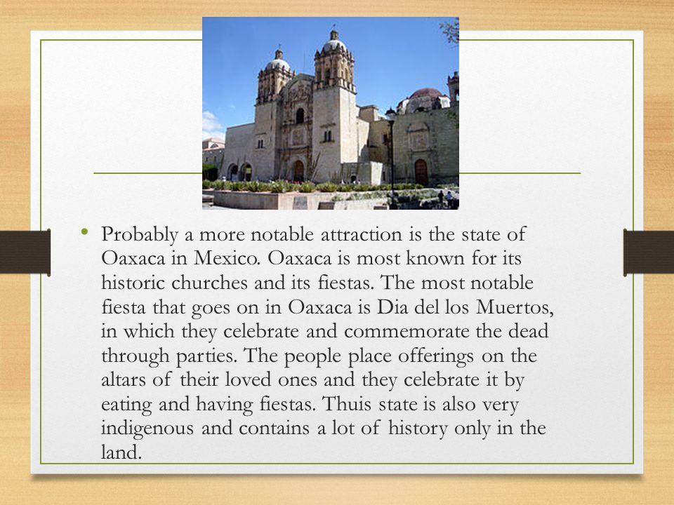 Probably a more notable attraction is the state of Oaxaca in Mexico.