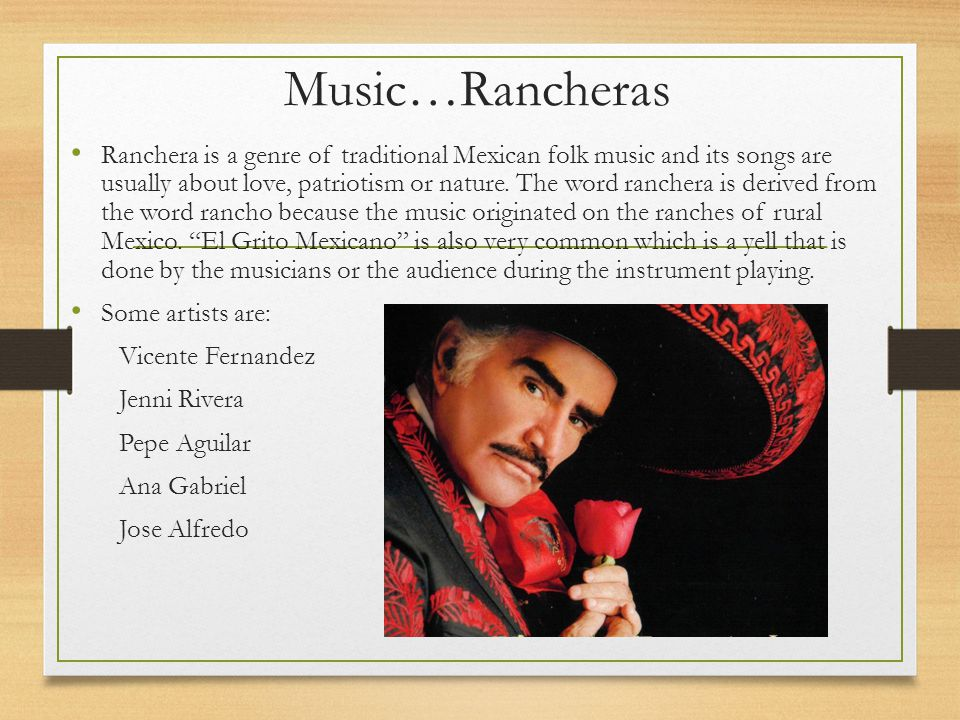Music…Rancheras Ranchera is a genre of traditional Mexican folk music and its songs are usually about love, patriotism or nature.
