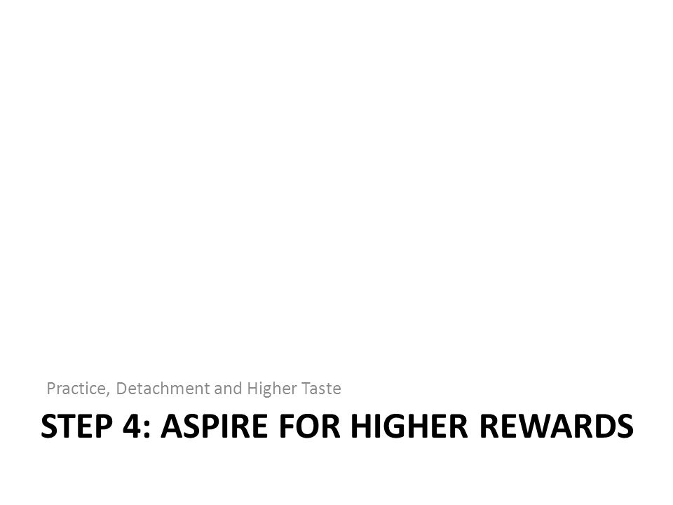 STEP 4: ASPIRE FOR HIGHER REWARDS Practice, Detachment and Higher Taste