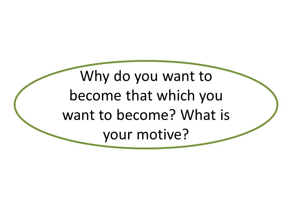Why do you want to become that which you want to become What is your motive