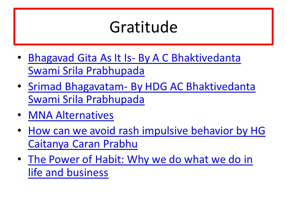 Gratitude Bhagavad Gita As It Is- By A C Bhaktivedanta Swami Srila Prabhupada Bhagavad Gita As It Is- By A C Bhaktivedanta Swami Srila Prabhupada Srimad Bhagavatam- By HDG AC Bhaktivedanta Swami Srila Prabhupada Srimad Bhagavatam- By HDG AC Bhaktivedanta Swami Srila Prabhupada MNA Alternatives How can we avoid rash impulsive behavior by HG Caitanya Caran Prabhu How can we avoid rash impulsive behavior by HG Caitanya Caran Prabhu The Power of Habit: Why we do what we do in life and business The Power of Habit: Why we do what we do in life and business