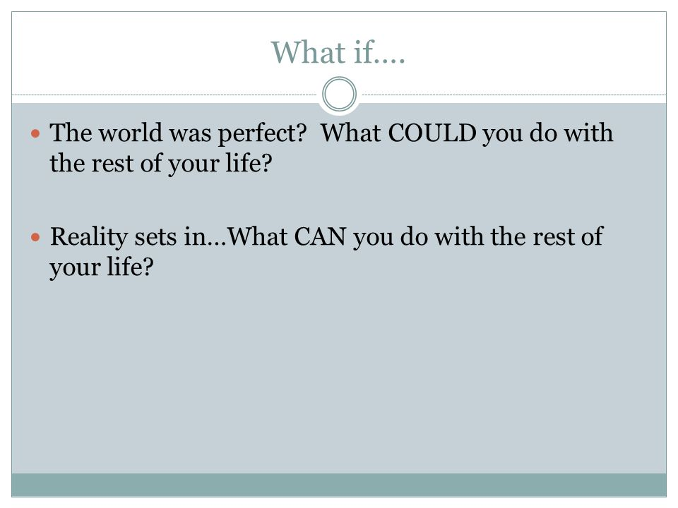 What if….The world was perfect. What COULD you do with the rest of your life.