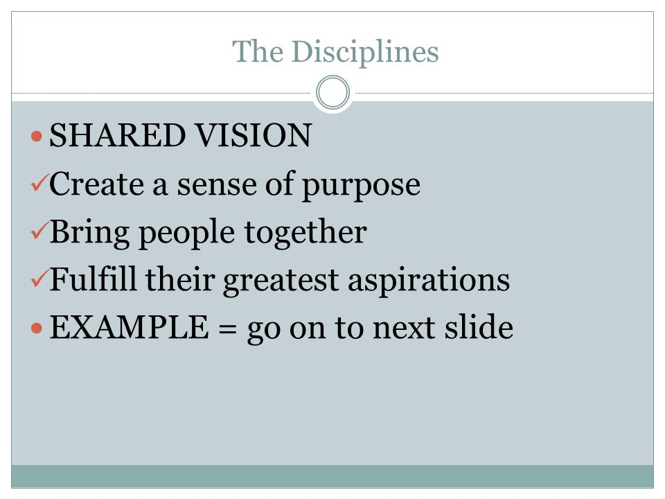 The Disciplines SHARED VISION Create a sense of purpose Bring people together Fulfill their greatest aspirations EXAMPLE = go on to next slide
