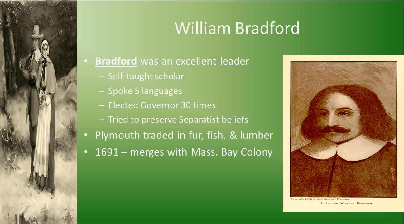 William Bradford Bradford was an excellent leader – Self-taught scholar – Spoke 5 languages – Elected Governor 30 times – Tried to preserve Separatist