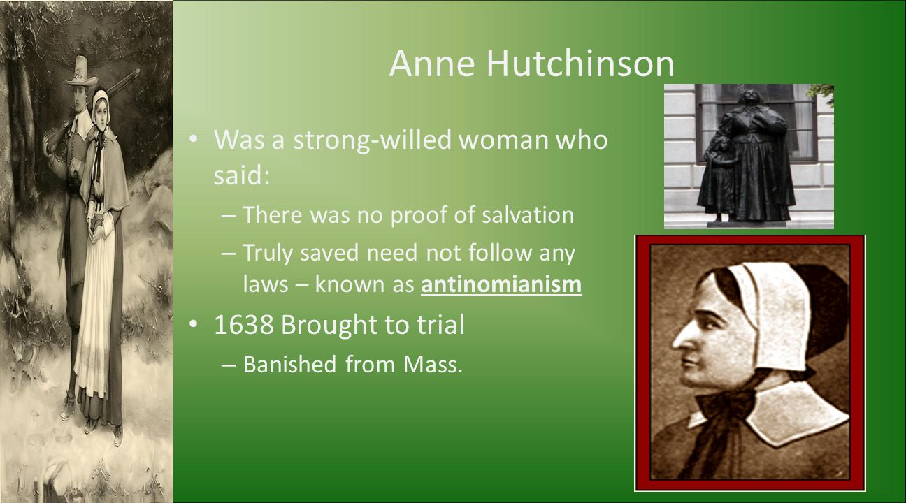 Anne Hutchinson Was a strong-willed woman who said: – There was no proof of salvation – Truly saved need not follow any laws – known as antinomianism
