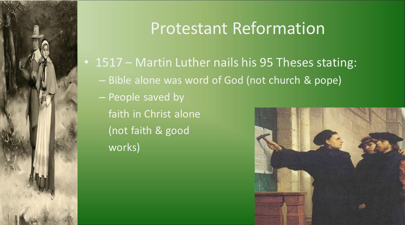Protestant Reformation 1517 – Martin Luther nails his 95 Theses stating: – Bible alone was word of God (not church & pope) – People saved by faith in