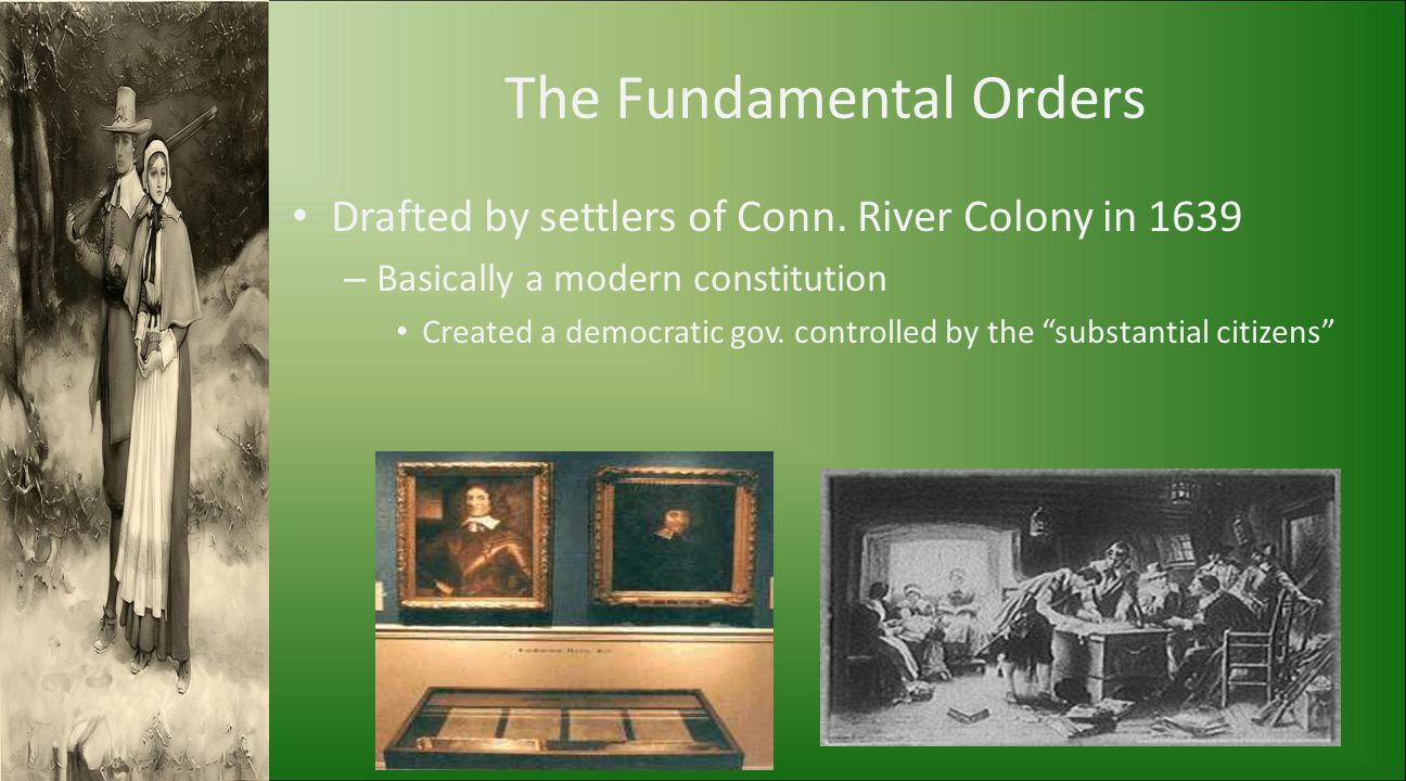 The Fundamental Orders Drafted by settlers of Conn. River Colony in 1639 – Basically a modern constitution Created a democratic gov. controlled by the