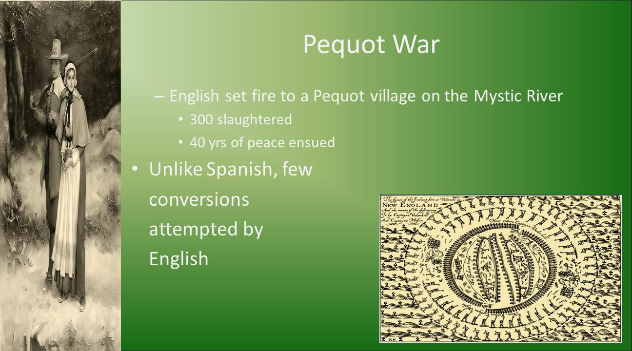 Pequot War – English set fire to a Pequot village on the Mystic River 300 slaughtered 40 yrs of peace ensued Unlike Spanish, few conversions attempted