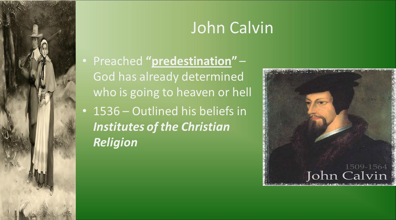 "John Calvin Preached ""predestination"" – God has already determined who is going to heaven or hell 1536 – Outlined his beliefs in Institutes of the Chr"