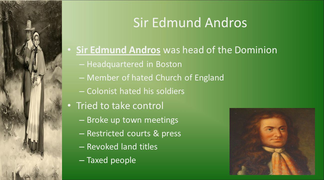 Sir Edmund Andros Sir Edmund Andros was head of the Dominion – Headquartered in Boston – Member of hated Church of England – Colonist hated his soldie