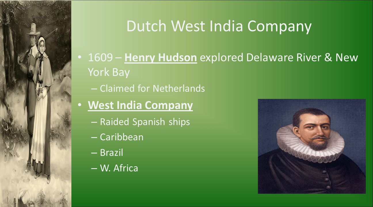 Dutch West India Company 1609 – Henry Hudson explored Delaware River & New York Bay – Claimed for Netherlands West India Company – Raided Spanish ship