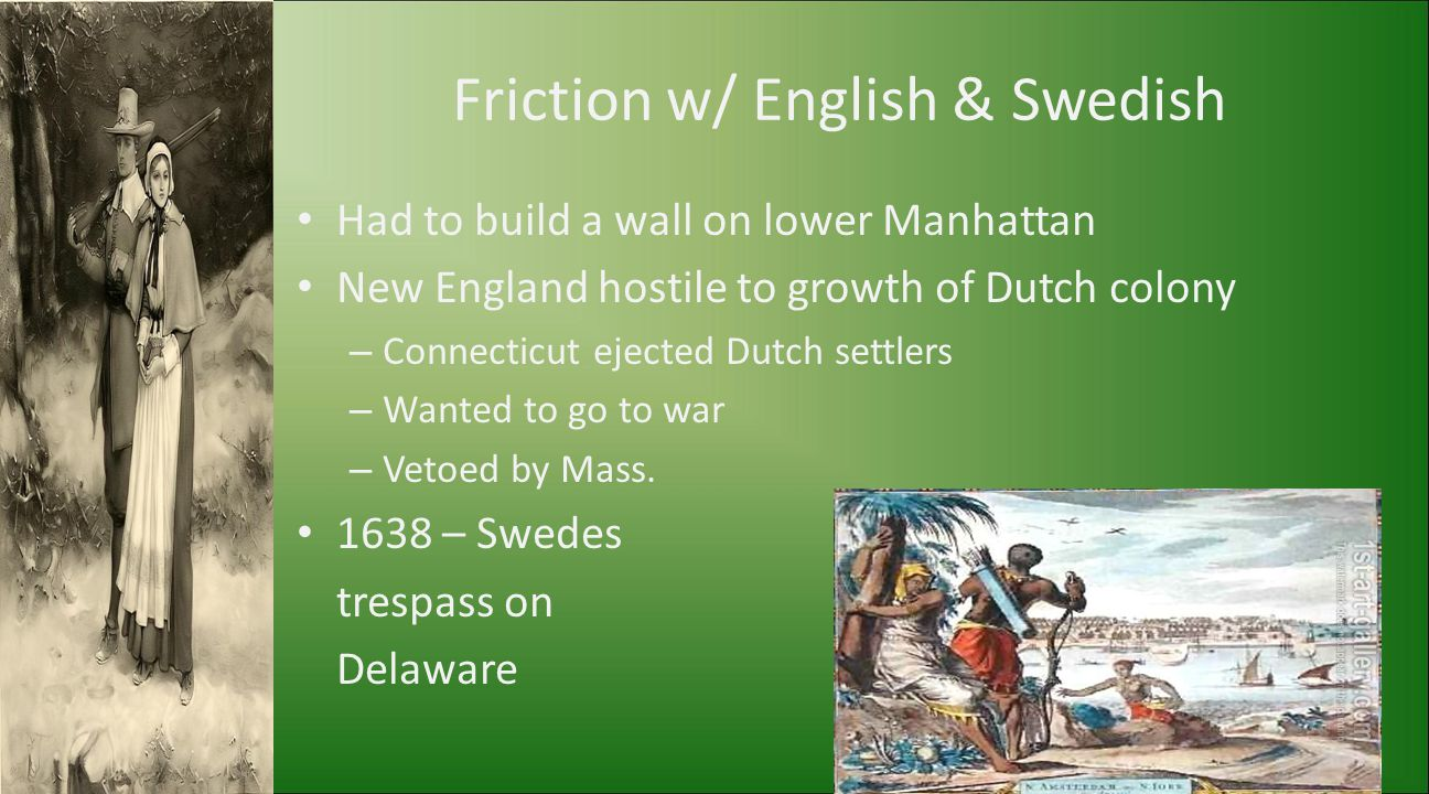 Friction w/ English & Swedish Had to build a wall on lower Manhattan New England hostile to growth of Dutch colony – Connecticut ejected Dutch settler