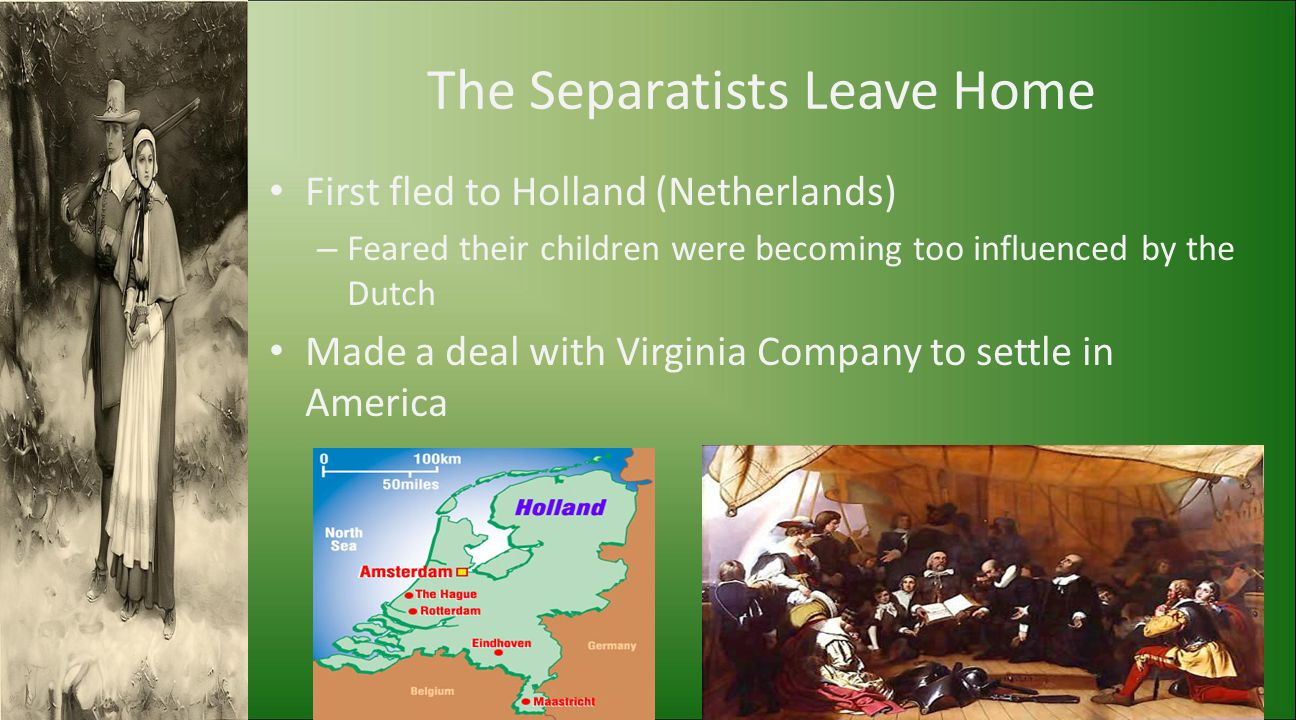 The Separatists Leave Home First fled to Holland (Netherlands) – Feared their children were becoming too influenced by the Dutch Made a deal with Virg