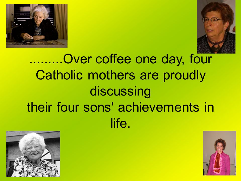 .........Over coffee one day, four Catholic mothers are proudly discussing their four sons achievements in life.