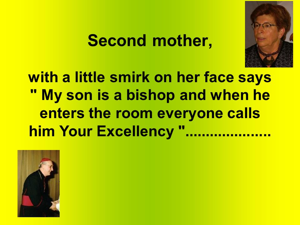 Second mother, with a little smirk on her face says My son is a bishop and when he enters the room everyone calls him Your Excellency .....................