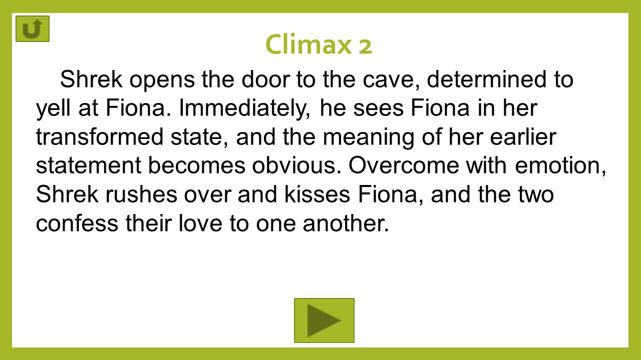 Climax 2 Shrek opens the door to the cave, determined to yell at Fiona. Immediately, he sees Fiona in her transformed state, and the meaning of her ea