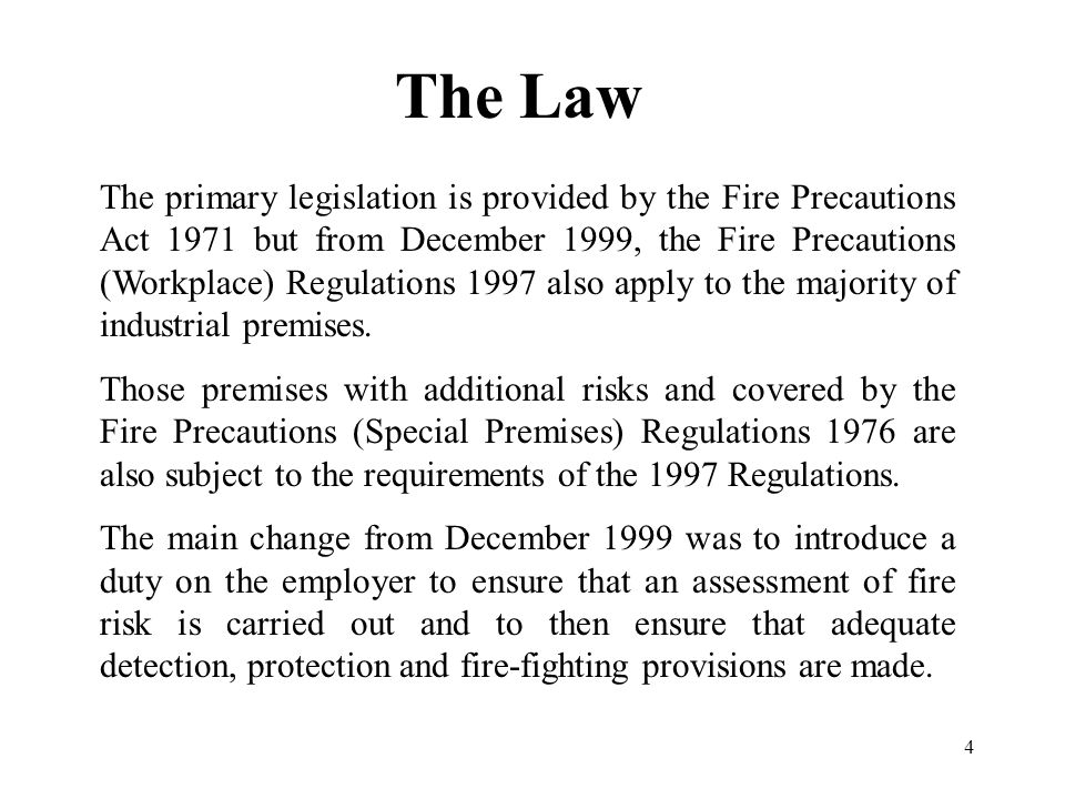 4 The Law The primary legislation is provided by the Fire Precautions Act 1971 but from December 1999, the Fire Precautions (Workplace) Regulations 1997 also apply to the majority of industrial premises.