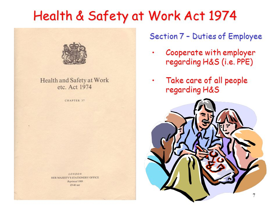 7 Health & Safety at Work Act 1974 Section 7 – Duties of Employee Cooperate with employer regarding H&S (i.e.
