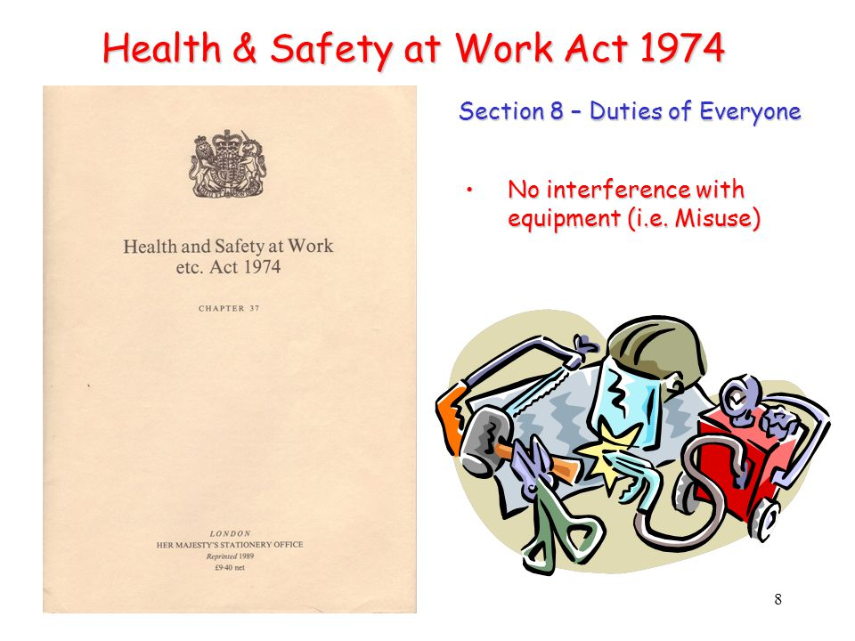 8 Health & Safety at Work Act 1974 Section 8 – Duties of Everyone No interference with equipment (i.e.