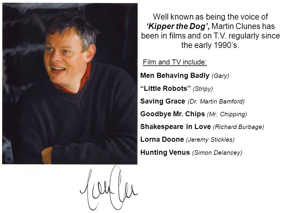 Well known as being the voice of 'Kipper the Dog', Martin Clunes has been in films and on T.V.