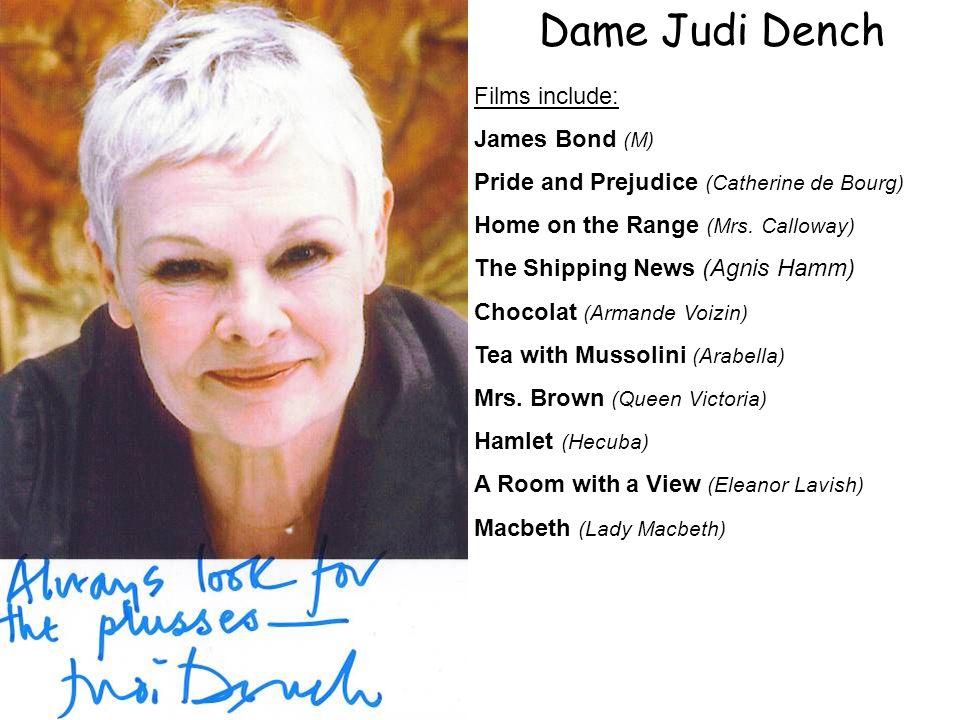 Dame Judi Dench Films include: James Bond (M) Pride and Prejudice (Catherine de Bourg) Home on the Range (Mrs.
