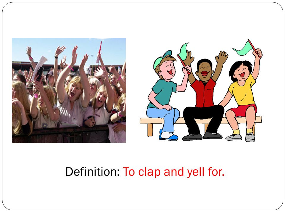 Definition: To clap and yell for.