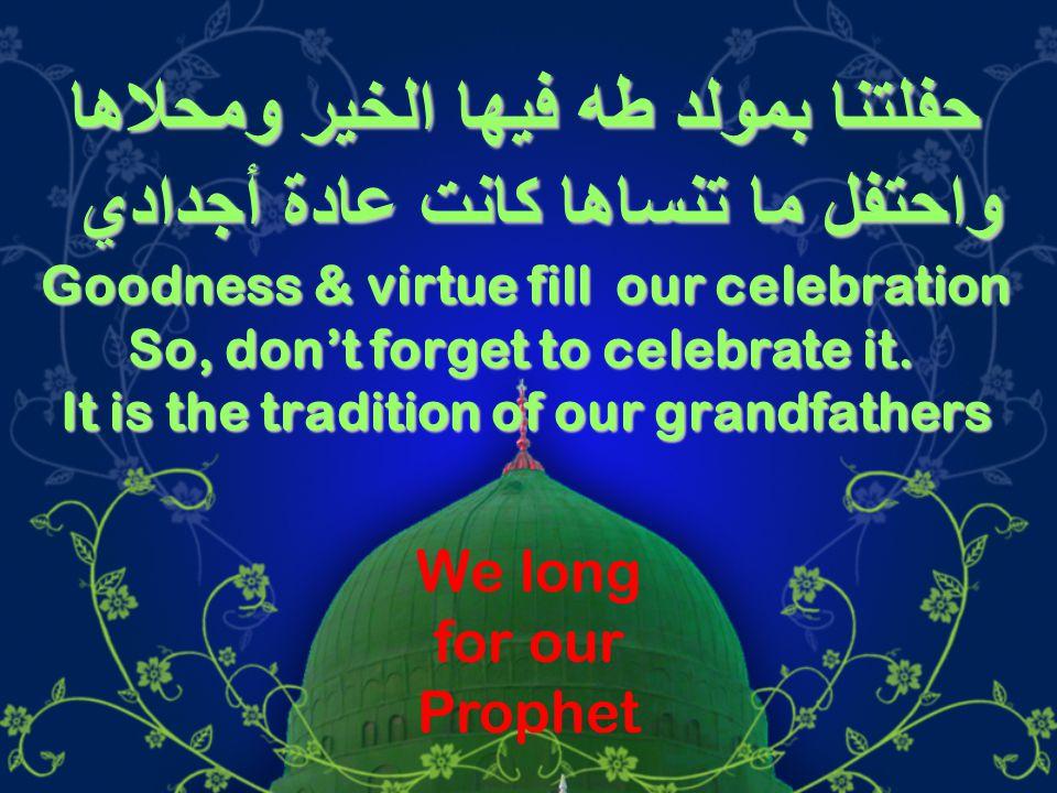 حفلتنا بمولد طه فيها الخير ومحلاها واحتفل ما تنساها كانت عادة أجدادي Goodness & virtue fill our celebration So, don't forget to celebrate it.