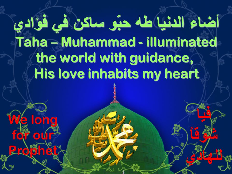أضاء الدنيا طه حبّو ساكن في فؤادي Taha – Muhammad - illuminated the world with guidance, His love inhabits my heart فيا شوقاً للهادي We long for our Prophet