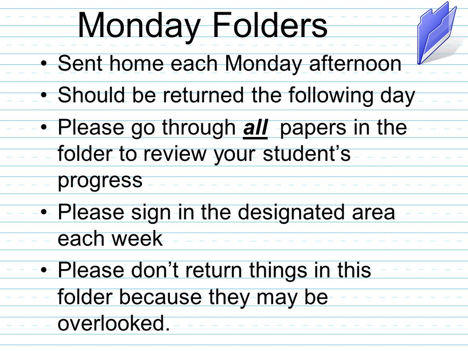 Monday Folders Sent home each Monday afternoon Should be returned the following day Please go through all papers in the folder to review your student's progress Please sign in the designated area each week Please don't return things in this folder because they may be overlooked.