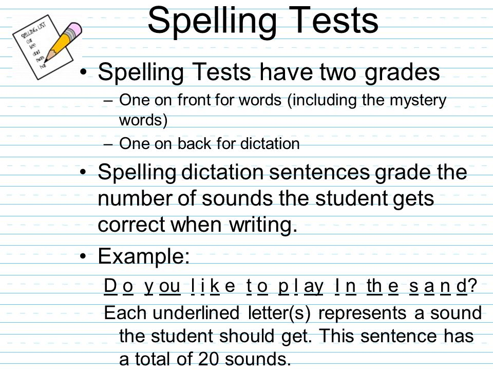 Spelling Tests Spelling Tests have two grades –One on front for words (including the mystery words) –One on back for dictation Spelling dictation sentences grade the number of sounds the student gets correct when writing.