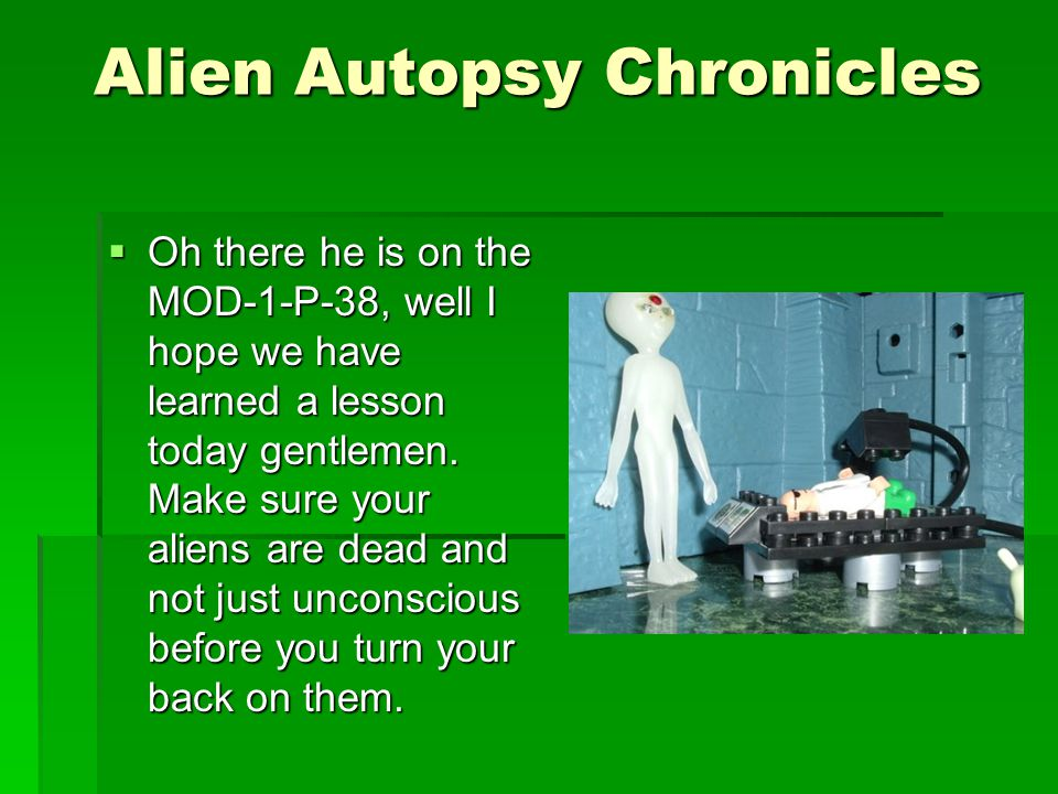 Alien Autopsy Chronicles  UH OH. What's this Mr.
