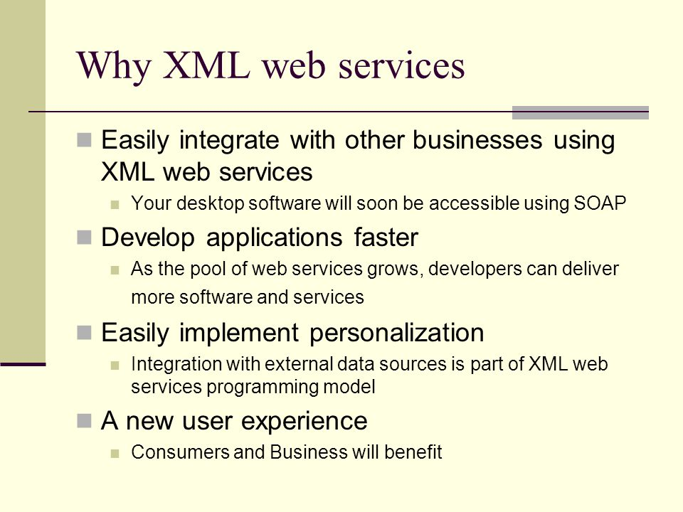 Why XML web services Easily integrate with other businesses using XML web services Your desktop software will soon be accessible using SOAP Develop applications faster As the pool of web services grows, developers can deliver more software and services Easily implement personalization Integration with external data sources is part of XML web services programming model A new user experience Consumers and Business will benefit