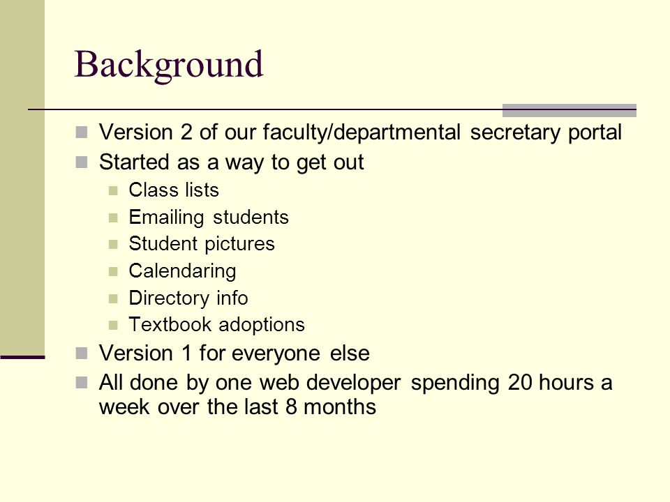 Background Version 2 of our faculty/departmental secretary portal Started as a way to get out Class lists Emailing students Student pictures Calendaring Directory info Textbook adoptions Version 1 for everyone else All done by one web developer spending 20 hours a week over the last 8 months