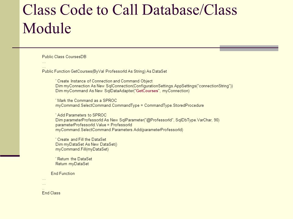 Class Code to Call Database/Class Module Public Class CoursesDB … Public Function GetCourses(ByVal ProfessorId As String) As DataSet Create Instance of Connection and Command Object Dim myConnection As New SqlConnection(ConfigurationSettings.AppSettings( connectionString )) Dim myCommand As New SqlDataAdapter( GetCourses , myConnection) Mark the Command as a SPROC myCommand.SelectCommand.CommandType = CommandType.StoredProcedure Add Parameters to SPROC Dim parameterProfessorId As New SqlParameter( @ProfessorId , SqlDbType.VarChar, 90) parameterProfessorId.Value = ProfessorId myCommand.SelectCommand.Parameters.Add(parameterProfessorId) Create and Fill the DataSet Dim myDataSet As New DataSet() myCommand.Fill(myDataSet) Return the DataSet Return myDataSet End Function …..
