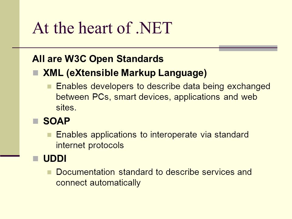 At the heart of.NET All are W3C Open Standards XML (eXtensible Markup Language) Enables developers to describe data being exchanged between PCs, smart devices, applications and web sites.