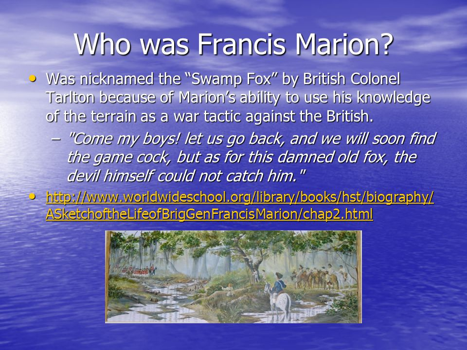 "Who was Francis Marion? Was nicknamed the ""Swamp Fox"" by British Colonel Tarlton because of Marion's ability to use his knowledge of the terrain as a"