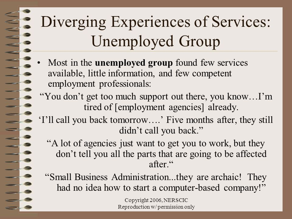 Copyright 2006, NERSCIC Reproduction w/ permission only Diverging Experiences of Services: Unemployed Group Most in the unemployed group found few services available, little information, and few competent employment professionals: You don't get too much support out there, you know…I'm tired of [employment agencies] already.