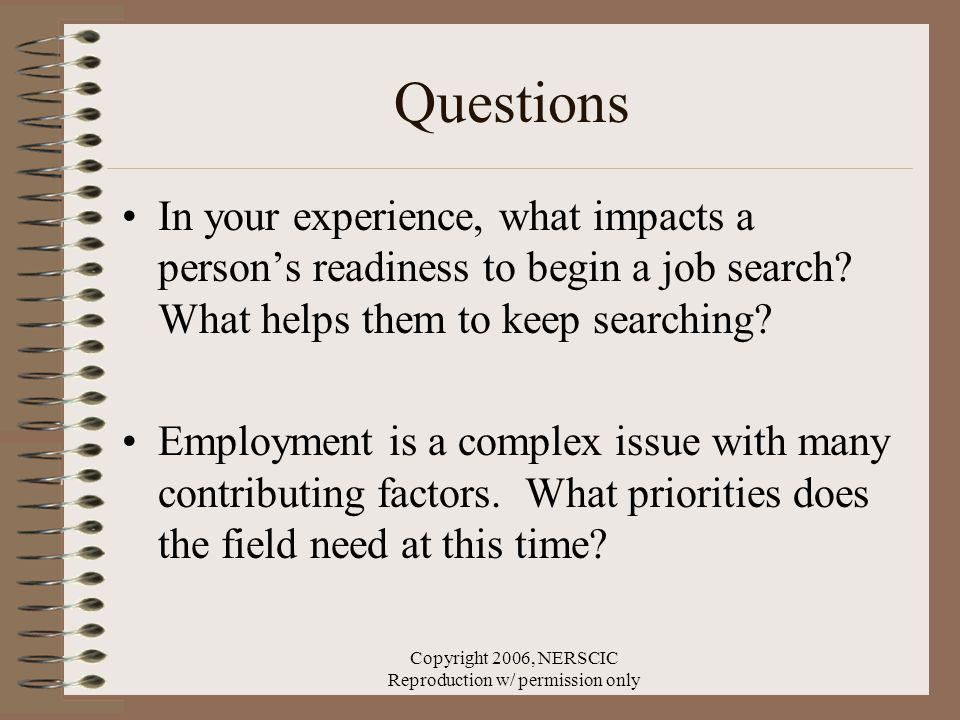 Copyright 2006, NERSCIC Reproduction w/ permission only Questions In your experience, what impacts a person's readiness to begin a job search.