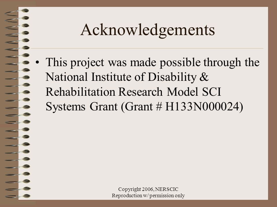 Copyright 2006, NERSCIC Reproduction w/ permission only Acknowledgements This project was made possible through the National Institute of Disability & Rehabilitation Research Model SCI Systems Grant (Grant # H133N000024)