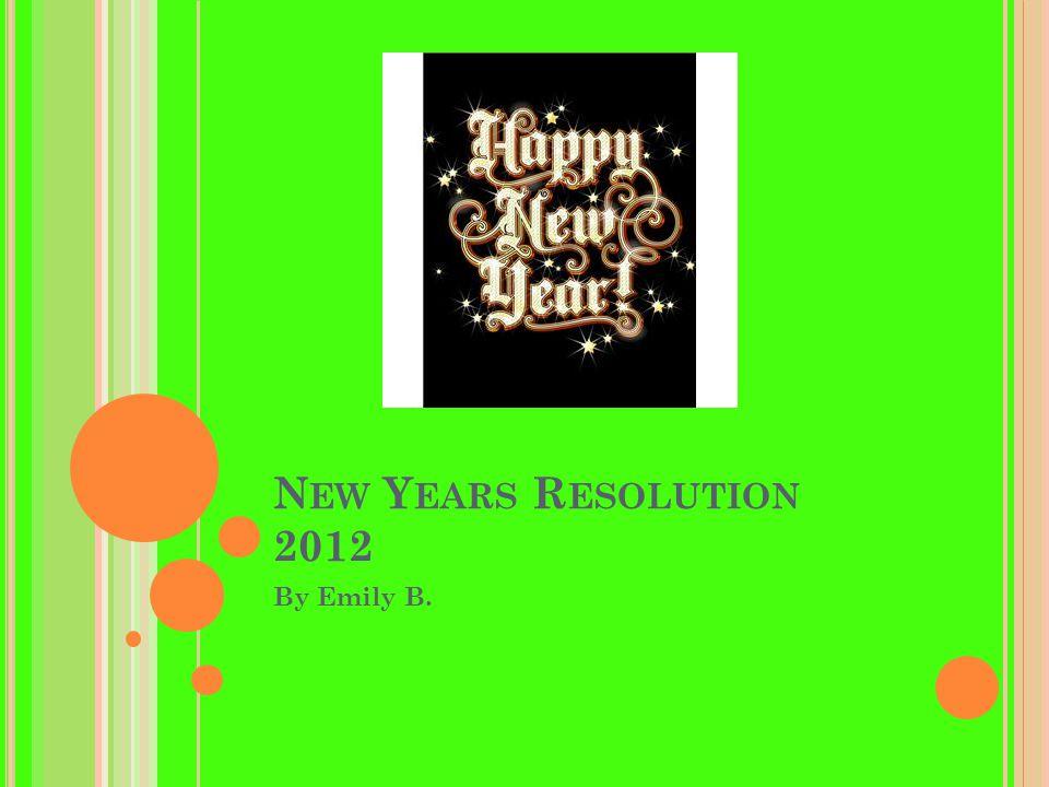 N EW Y EARS R ESOLUTION 2012 By Emily B.
