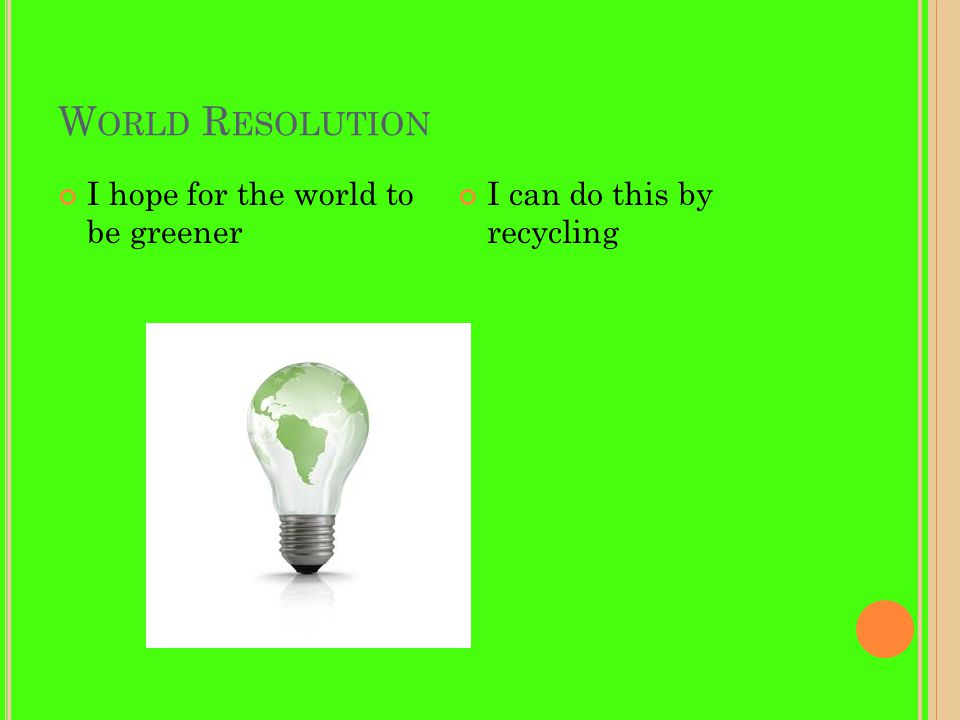 W ORLD R ESOLUTION I hope for the world to be greener I can do this by recycling