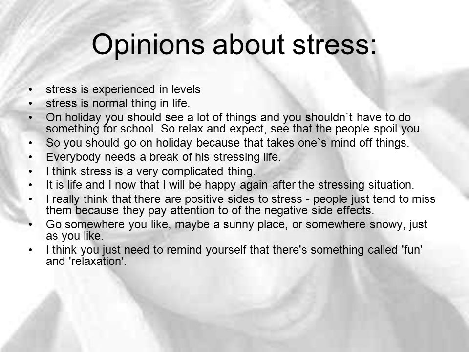 Opinions about stress: stress is experienced in levels stress is normal thing in life. On holiday you should see a lot of things and you shouldn`t hav