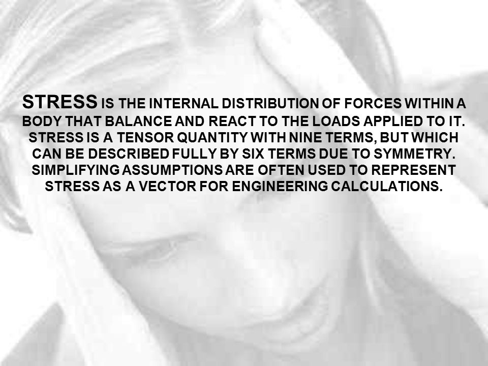 STRESS IS THE INTERNAL DISTRIBUTION OF FORCES WITHIN A BODY THAT BALANCE AND REACT TO THE LOADS APPLIED TO IT. STRESS IS A TENSOR QUANTITY WITH NINE T