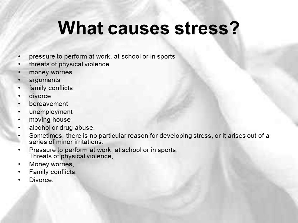 What causes stress? pressure to perform at work, at school or in sports threats of physical violence money worries arguments family conflicts divorce
